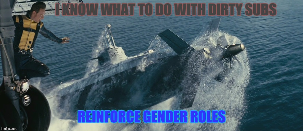 I KNOW WHAT TO DO WITH DIRTY SUBS REINFORCE GENDER ROLES | made w/ Imgflip meme maker