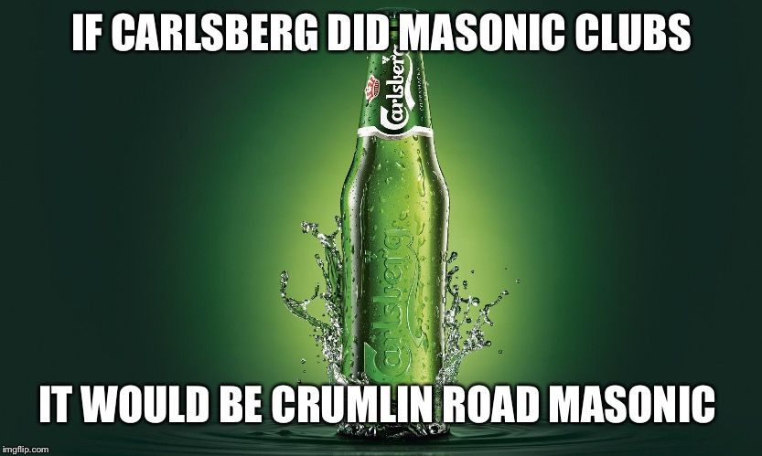 IF CARLSBERG DID MASONIC CLUBS IT WOULD BE CRUMLIN ROAD MASONIC | image tagged in carlsberg | made w/ Imgflip meme maker