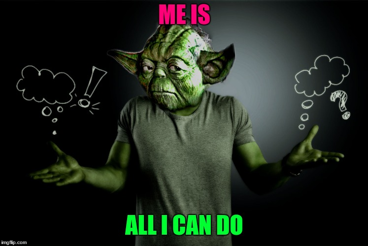 yoda shrug | ME IS ALL I CAN DO | image tagged in yoda shrug | made w/ Imgflip meme maker