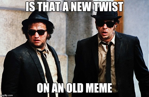 Blues Brothers wtf | IS THAT A NEW TWIST ON AN OLD MEME | image tagged in blues brothers wtf | made w/ Imgflip meme maker