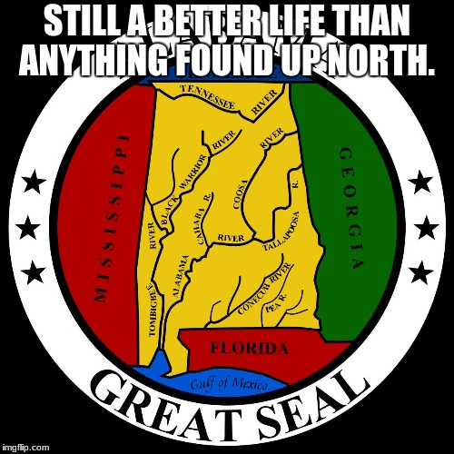STILL A BETTER LIFE THAN ANYTHING FOUND UP NORTH. | image tagged in alabama | made w/ Imgflip meme maker
