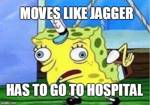 Mocking Spongebob Meme | MOVES LIKE JAGGER HAS TO GO TO HOSPITAL | image tagged in memes,mocking spongebob | made w/ Imgflip meme maker