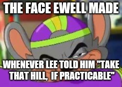 "THE FACE EWELL MADE WHENEVER LEE TOLD HIM ""TAKE THAT HILL,  IF PRACTICABLE"" 