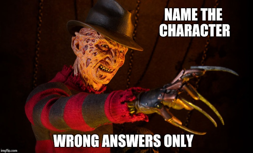 NAME THE CHARACTER WRONG ANSWERS ONLY | image tagged in krueger | made w/ Imgflip meme maker