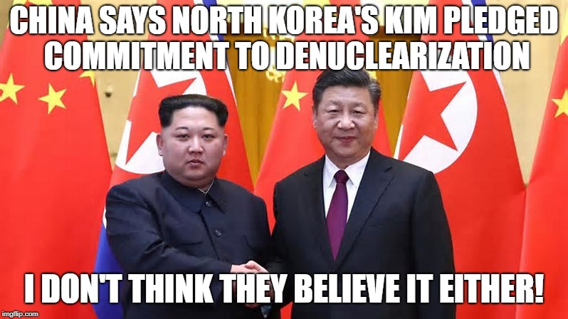 China & N. Korea | CHINA SAYS NORTH KOREA'S KIM PLEDGED COMMITMENT TO DENUCLEARIZATION I DON'T THINK THEY BELIEVE IT EITHER! | image tagged in china,n korea | made w/ Imgflip meme maker