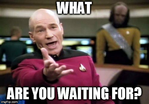 Picard Wtf Meme | WHAT ARE YOU WAITING FOR? | image tagged in memes,picard wtf | made w/ Imgflip meme maker