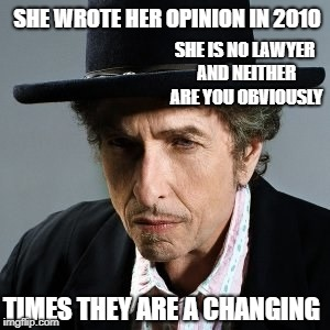 Bob Dylan | SHE WROTE HER OPINION IN 2010 TIMES THEY ARE A CHANGING SHE IS NO LAWYER AND NEITHER ARE YOU OBVIOUSLY | image tagged in bob dylan | made w/ Imgflip meme maker