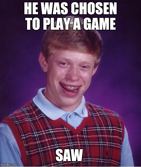 Bad Luck Brian Meme | HE WAS CHOSEN TO PLAY A GAME SAW | image tagged in memes,bad luck brian | made w/ Imgflip meme maker