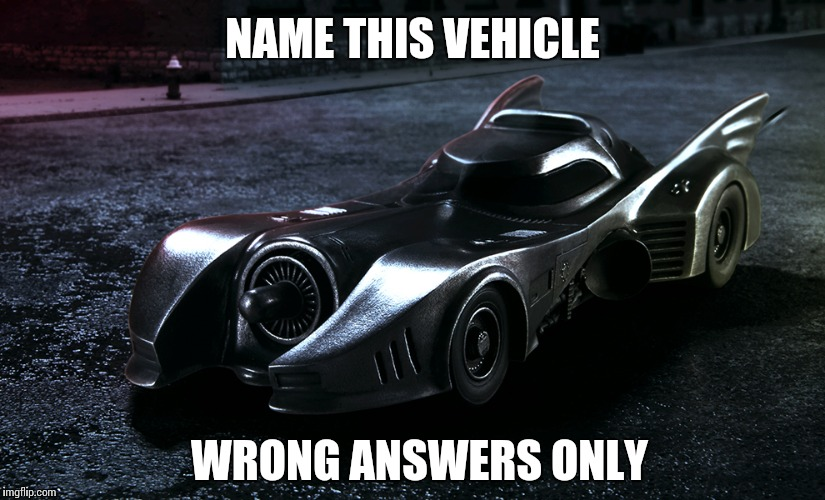 NAME THIS VEHICLE WRONG ANSWERS ONLY | image tagged in batm | made w/ Imgflip meme maker