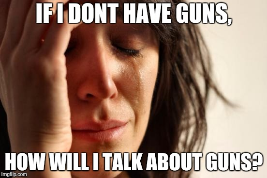 First World Problems Meme | IF I DONT HAVE GUNS, HOW WILL I TALK ABOUT GUNS? | image tagged in memes,first world problems | made w/ Imgflip meme maker