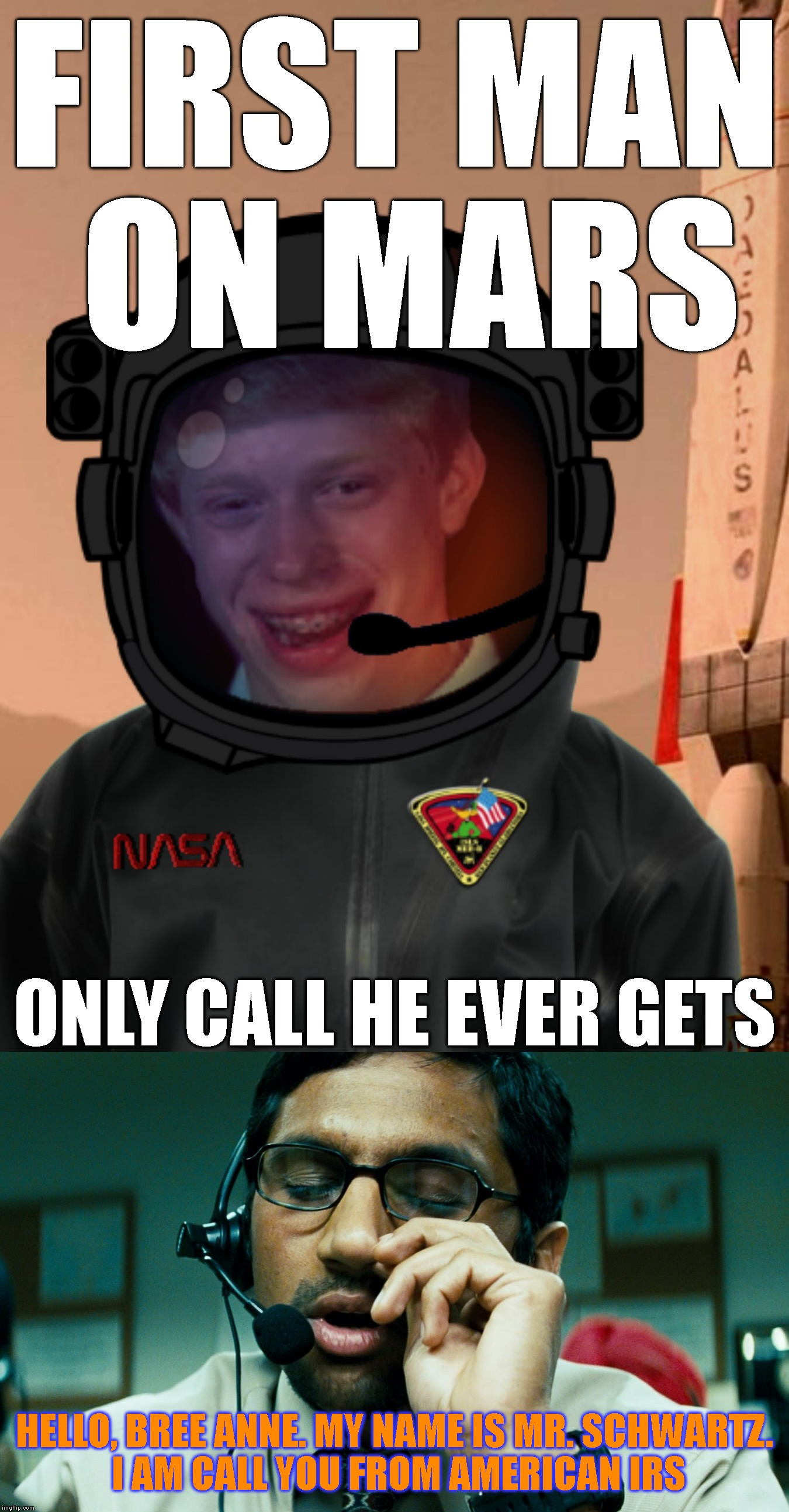 Interplanetary Phone Scam | FIRST MAN ON MARS HELLO, BREE ANNE. MY NAME IS MR. SCHWARTZ. I AM CALL YOU FROM AMERICAN IRS ONLY CALL HE EVER GETS | image tagged in bad luck brian spaceman,bad luck brian,mars,nasa,scammers,telemarketer | made w/ Imgflip meme maker
