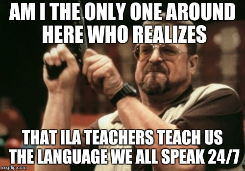 Am I The Only One Around Here Meme | AM I THE ONLY ONE AROUND HERE WHO REALIZES THAT ILA TEACHERS TEACH US THE LANGUAGE WE ALL SPEAK 24/7 | image tagged in memes,am i the only one around here | made w/ Imgflip meme maker