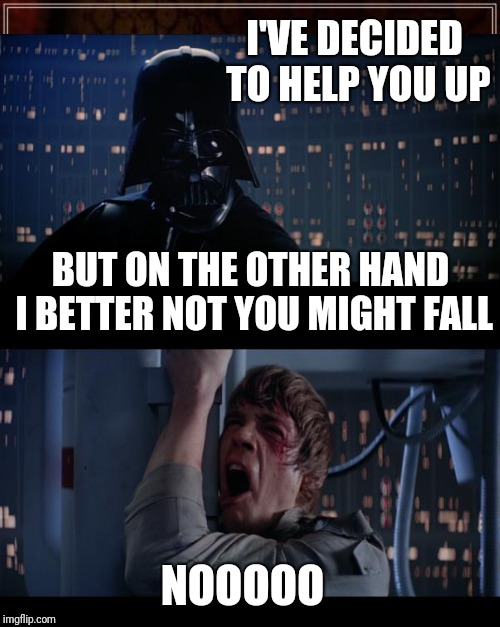 I'VE DECIDED TO HELP YOU UP NOOOOO BUT ON THE OTHER HAND I BETTER NOT YOU MIGHT FALL | made w/ Imgflip meme maker