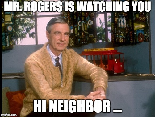 MR. ROGERS IS WATCHING YOU; HI NEIGHBOR ... | image tagged in mr rogers,watching,judging | made w/ Imgflip meme maker