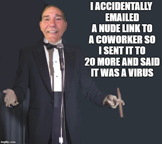 I accidentally emailed a nude link to a coworker  | I ACCIDENTALLY EMAILED A NUDE LINK TO A COWORKER SO I SENT IT TO 20 MORE AND SAID IT WAS A VIRUS | image tagged in comedian coollew | made w/ Imgflip meme maker