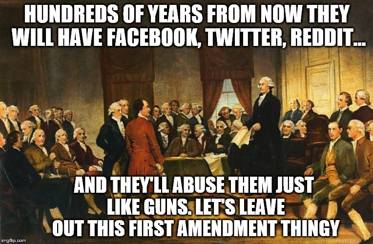 They knew.... oh yes they knew.  | HUNDREDS OF YEARS FROM NOW THEY WILL HAVE FACEBOOK, TWITTER, REDDIT... AND THEY'LL ABUSE THEM JUST LIKE GUNS. LET'S LEAVE OUT THIS FIRST AME | image tagged in memes,founding fathers,1st ammendment,2nd ammendment | made w/ Imgflip meme maker