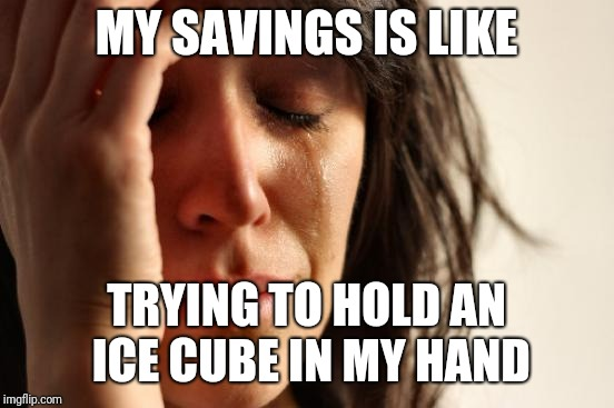 First World Problems Meme | MY SAVINGS IS LIKE TRYING TO HOLD AN ICE CUBE IN MY HAND | image tagged in memes,first world problems | made w/ Imgflip meme maker