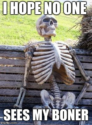 Waiting Skeleton Meme | I HOPE NO ONE SEES MY BONER | image tagged in memes,waiting skeleton | made w/ Imgflip meme maker