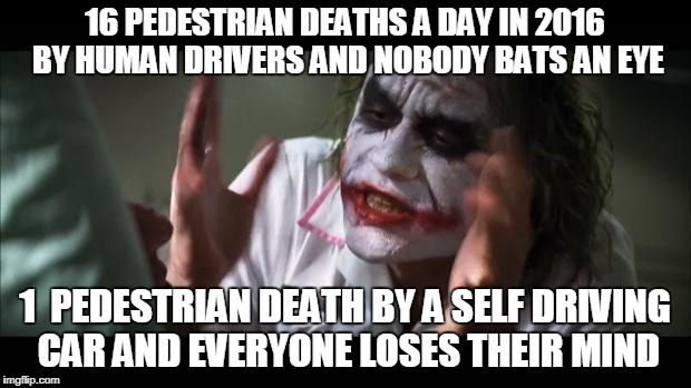 And everybody loses their minds Meme | 16 PEDESTRIAN DEATHS A DAY IN 2016 BY HUMAN DRIVERS AND NOBODY BATS AN EYE 1  PEDESTRIAN DEATH BY A SELF DRIVING CAR AND EVERYONE LOSES THEI | image tagged in memes,and everybody loses their minds | made w/ Imgflip meme maker