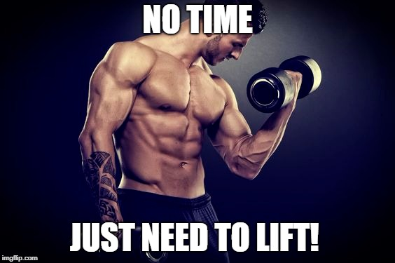 To lift | NO TIME JUST NEED TO LIFT! | image tagged in workout | made w/ Imgflip meme maker