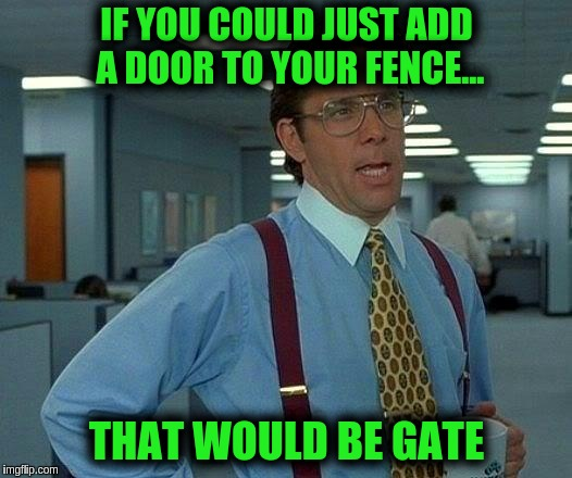 That Would Be Great Meme | IF YOU COULD JUST ADD A DOOR TO YOUR FENCE... THAT WOULD BE GATE | image tagged in memes,that would be great | made w/ Imgflip meme maker