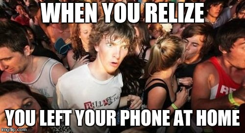 Sudden Clarity Clarence Meme | WHEN YOU RELIZE YOU LEFT YOUR PHONE AT HOME | image tagged in memes,sudden clarity clarence | made w/ Imgflip meme maker