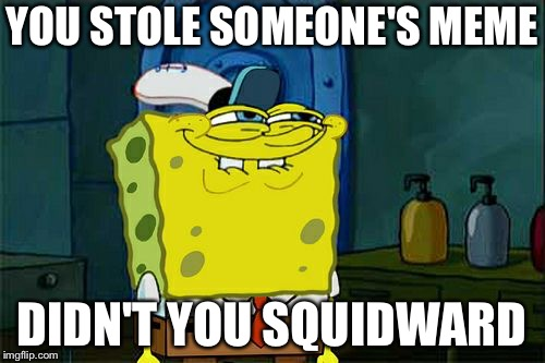 Dont You Squidward Meme | YOU STOLE SOMEONE'S MEME DIDN'T YOU SQUIDWARD | image tagged in memes,dont you squidward | made w/ Imgflip meme maker