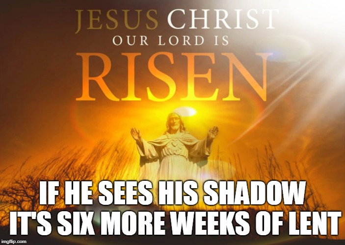 IF HE SEES HIS SHADOW IT'S SIX MORE WEEKS OF LENT | image tagged in risen bread of life | made w/ Imgflip meme maker