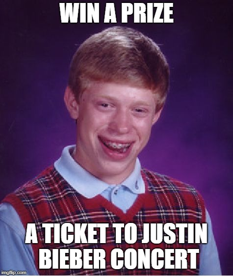 Bad Luck Brian Meme | WIN A PRIZE A TICKET TO JUSTIN BIEBER CONCERT | image tagged in memes,bad luck brian | made w/ Imgflip meme maker