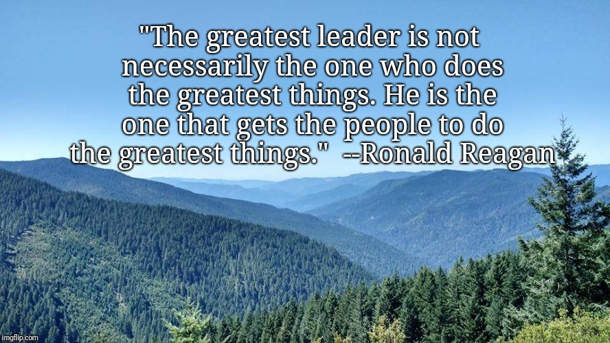 """The greatest leader is not necessarily the one who does the greatest things. He is the one that gets the people to do the greatest things."" 