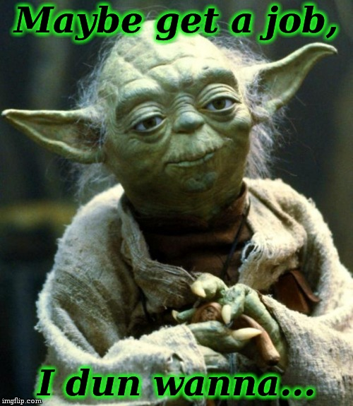 Star Wars Yoda Meme | Maybe get a job, I dun wanna... | image tagged in memes,star wars yoda | made w/ Imgflip meme maker