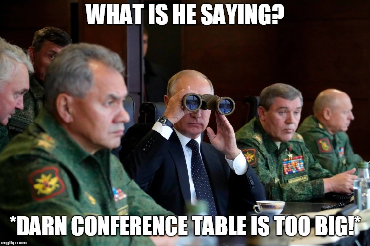 Putin has too many generals | WHAT IS HE SAYING? *DARN CONFERENCE TABLE IS TOO BIG!* | image tagged in vladimir putin,putin,binoculars,general,russia,meme | made w/ Imgflip meme maker