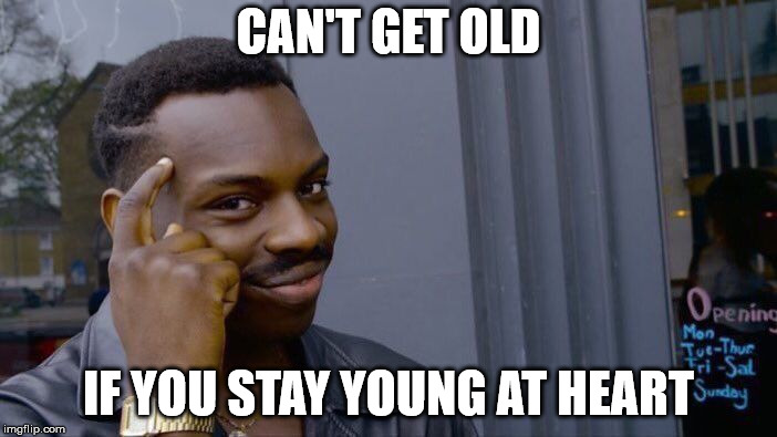Roll Safe Think About It Meme | CAN'T GET OLD IF YOU STAY YOUNG AT HEART | image tagged in memes,roll safe think about it | made w/ Imgflip meme maker