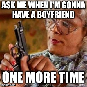 Madea With a Gun | ASK ME WHEN I'M GONNA HAVE A BOYFRIEND ONE MORE TIME | image tagged in madea with a gun | made w/ Imgflip meme maker