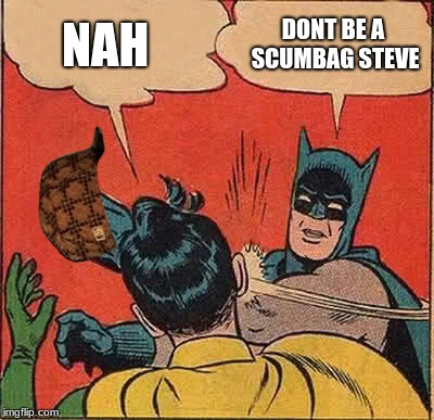 Batman Slapping Robin Meme | NAH DONT BE A SCUMBAG STEVE | image tagged in memes,batman slapping robin,scumbag | made w/ Imgflip meme maker