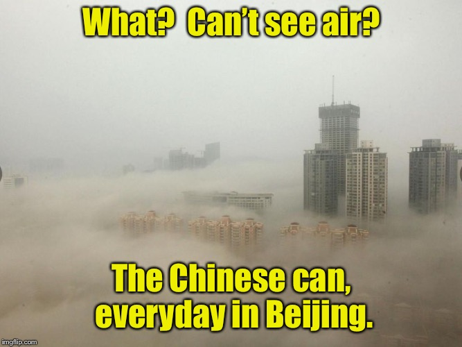 What?  Can't see air? The Chinese can, everyday in Beijing. | made w/ Imgflip meme maker