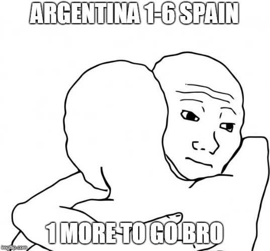 I Know That Feel Bro |  ARGENTINA 1-6 SPAIN; 1 MORE TO GO BRO | image tagged in memes,i know that feel bro,brasil,argentina,spain,germany | made w/ Imgflip meme maker