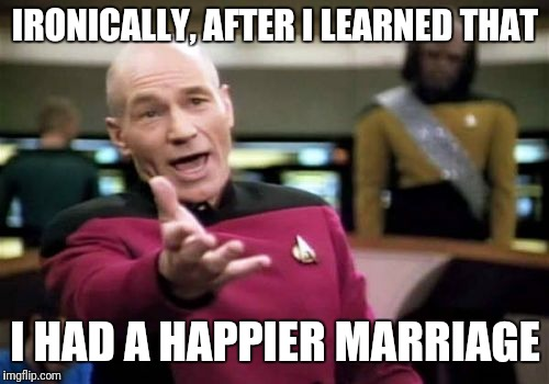 Picard Wtf Meme | IRONICALLY, AFTER I LEARNED THAT I HAD A HAPPIER MARRIAGE | image tagged in memes,picard wtf | made w/ Imgflip meme maker