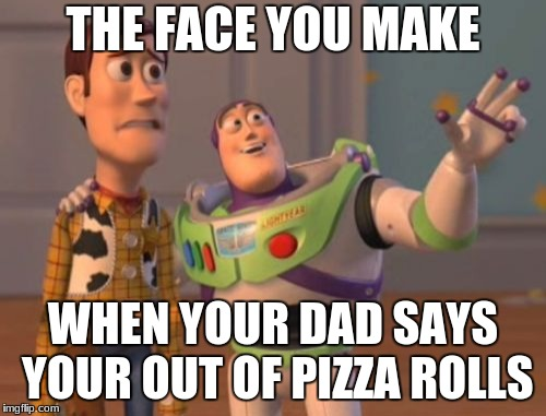 X, X Everywhere Meme | THE FACE YOU MAKE WHEN YOUR DAD SAYS YOUR OUT OF PIZZA ROLLS | image tagged in memes,x x everywhere | made w/ Imgflip meme maker