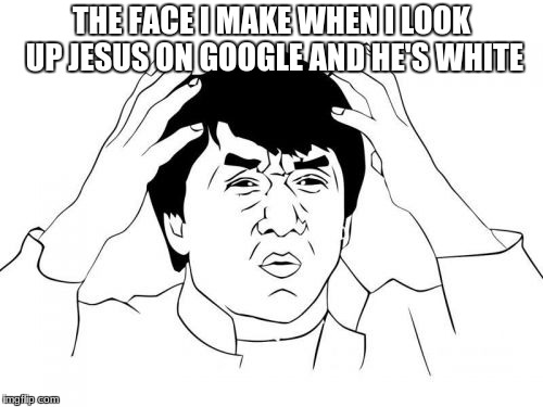 Jackie Chan WTF | THE FACE I MAKE WHEN I LOOK UP JESUS ON GOOGLE AND HE'S WHITE | image tagged in memes,jackie chan wtf | made w/ Imgflip meme maker