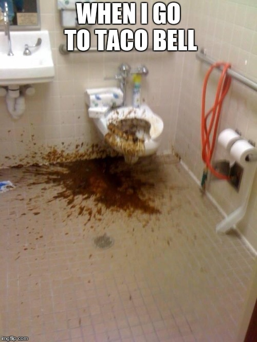 Girls poop too | WHEN I GO TO TACO BELL | image tagged in girls poop too | made w/ Imgflip meme maker
