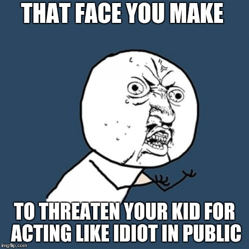 Y U No Meme | THAT FACE YOU MAKE TO THREATEN YOUR KID FOR ACTING LIKE IDIOT IN PUBLIC | image tagged in memes,y u no | made w/ Imgflip meme maker