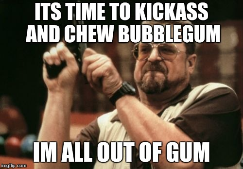 Am I The Only One Around Here Meme | ITS TIME TO KICKASS AND CHEW BUBBLEGUM IM ALL OUT OF GUM | image tagged in memes,am i the only one around here | made w/ Imgflip meme maker