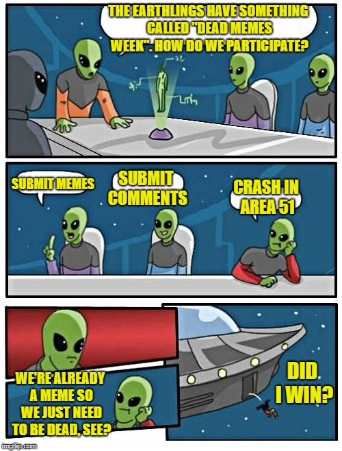 "Dead memes week! A thecoffeemaster and SilicaSandwhich event! (March 23-29) | THE EARTHLINGS HAVE SOMETHING CALLED ""DEAD MEMES WEEK"". HOW DO WE PARTICIPATE? SUBMIT MEMES SUBMIT COMMENTS CRASH IN AREA 51 WE'RE ALREADY A 