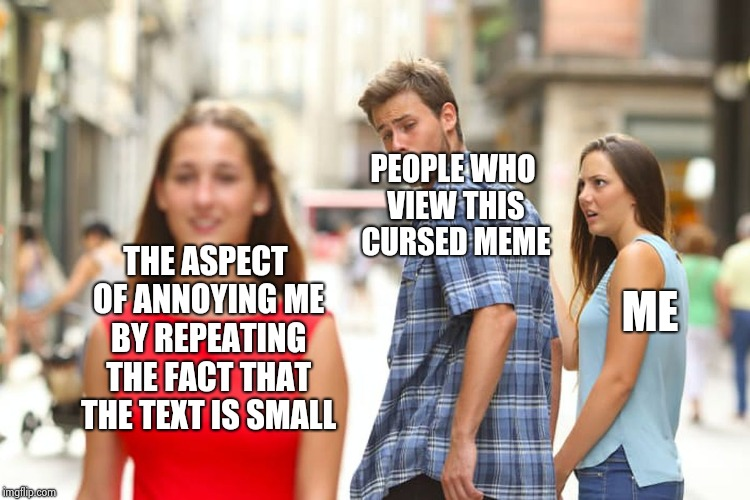 Distracted Boyfriend Meme | THE ASPECT OF ANNOYING ME BY REPEATING THE FACT THAT THE TEXT IS SMALL PEOPLE WHO VIEW THIS CURSED MEME ME | image tagged in memes,distracted boyfriend | made w/ Imgflip meme maker