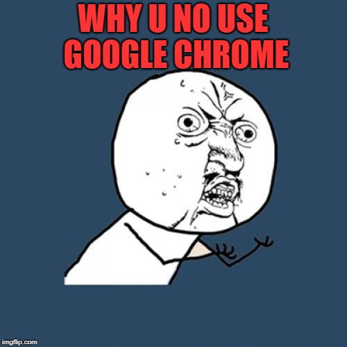 Y U No Meme | WHY U NO USE GOOGLE CHROME | image tagged in memes,y u no | made w/ Imgflip meme maker