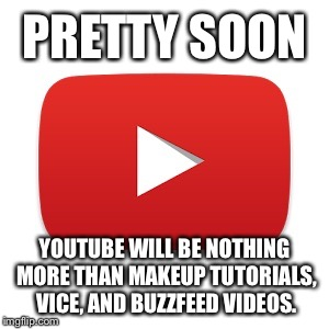 SJWs are out of control | PRETTY SOON YOUTUBE WILL BE NOTHING MORE THAN MAKEUP TUTORIALS, VICE, AND BUZZFEED VIDEOS. | image tagged in youtube,censorship | made w/ Imgflip meme maker