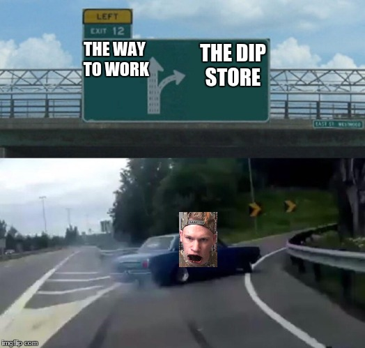 Left Exit 12 Off Ramp Meme | THE WAY TO WORK THE DIP STORE | image tagged in memes,left exit 12 off ramp | made w/ Imgflip meme maker