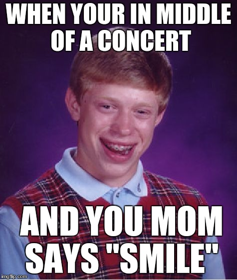 "Bad Luck Brian Meme | WHEN YOUR IN MIDDLE OF A CONCERT AND YOU MOM SAYS ""SMILE"" 