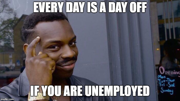 Roll Safe Think About It Meme | EVERY DAY IS A DAY OFF IF YOU ARE UNEMPLOYED | image tagged in memes,roll safe think about it | made w/ Imgflip meme maker